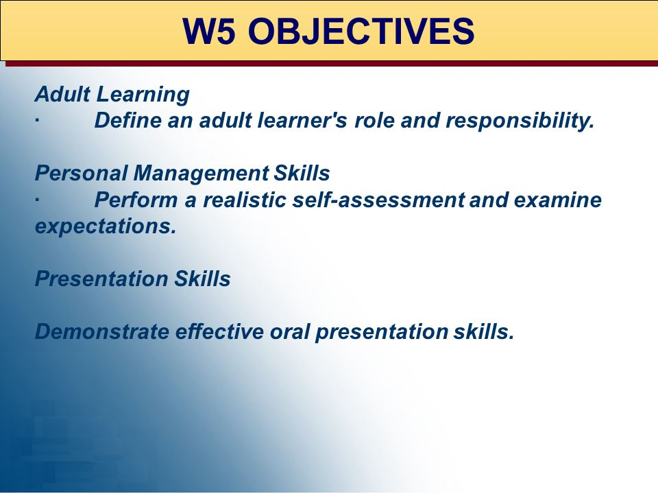 W5 OBJECTIVES Adult Learning · Define an adult learner's role and responsibility. Personal Management Skills · Perform a realistic self-assessment and