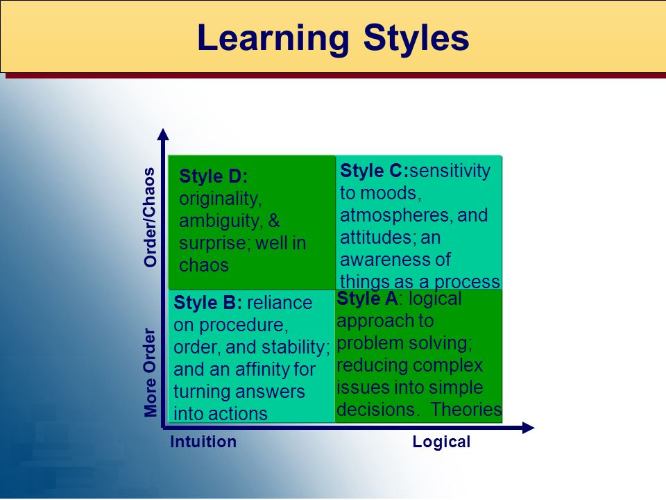 Learning Styles Style B: reliance on procedure, order, and stability; and an affinity for turning answers into actions Style A: logical approach to pr