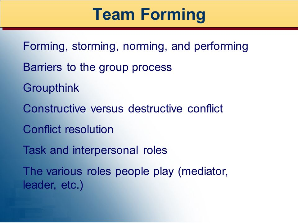 Team Forming Forming, storming, norming, and performing Barriers to the group process Groupthink Constructive versus destructive conflict Conflict res