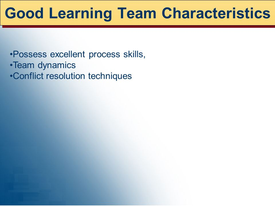 Good Learning Team Characteristics Possess excellent process skills, Team dynamics Conflict resolution techniques