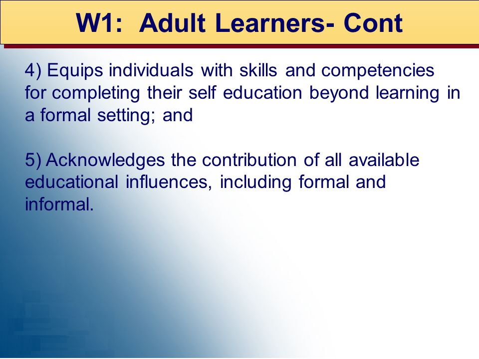 W1: Adult Learners- Cont 4) Equips individuals with skills and competencies for completing their self education beyond learning in a formal setting; a