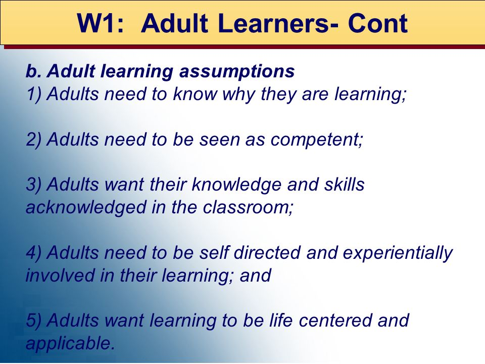 W1: Adult Learners- Cont b. Adult learning assumptions 1) Adults need to know why they are learning; 2) Adults need to be seen as competent; 3) Adults