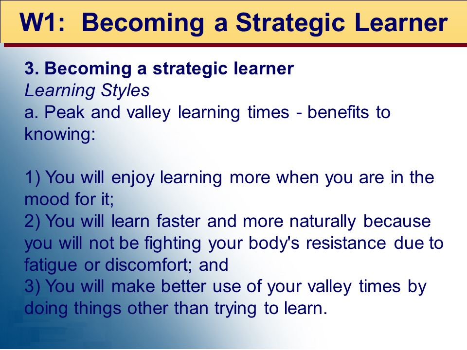 W1: Becoming a Strategic Learner 3. Becoming a strategic learner Learning Styles a. Peak and valley learning times - benefits to knowing: 1) You will