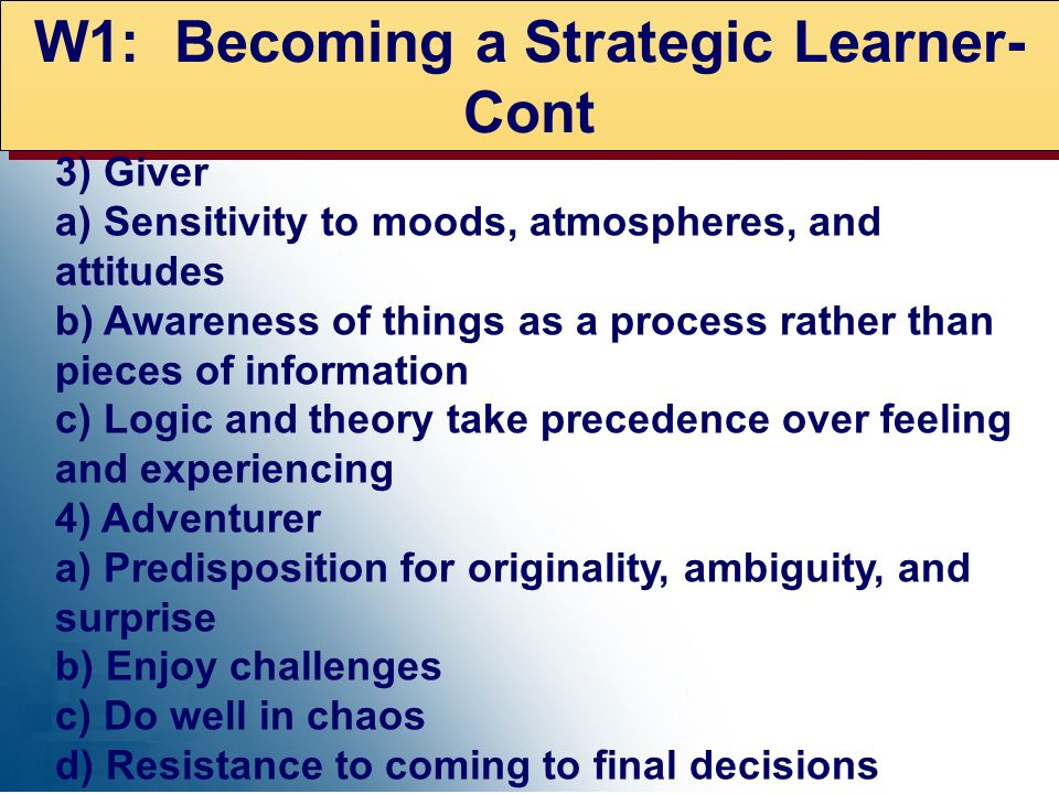 W1: Becoming a Strategic Learner- Cont 3) Giver a) Sensitivity to moods, atmospheres, and attitudes b) Awareness of things as a process rather than pi