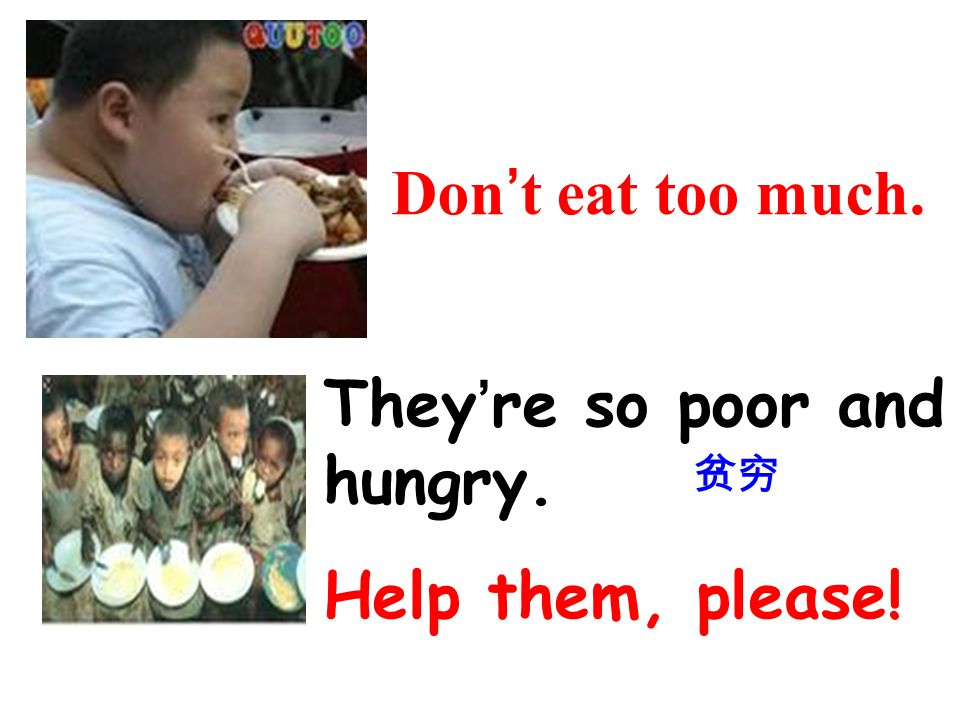 Dont eat too much. Theyre so poor and hungry. Help them, please!