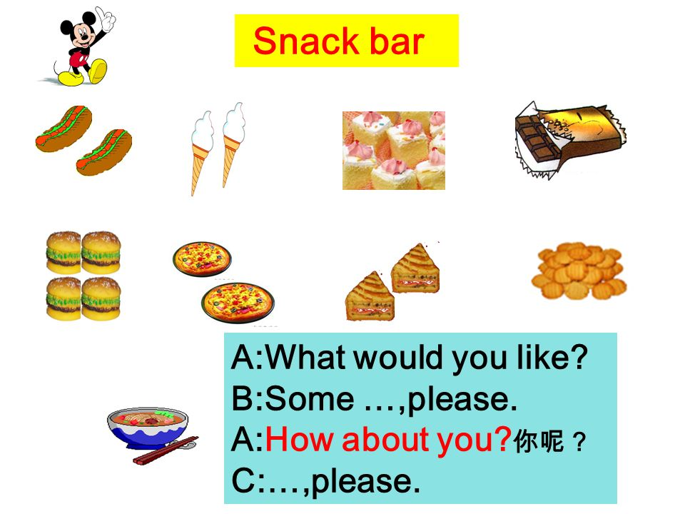 Snack bar A:What would you like B:Some …,please. A:How about you C:…,please.