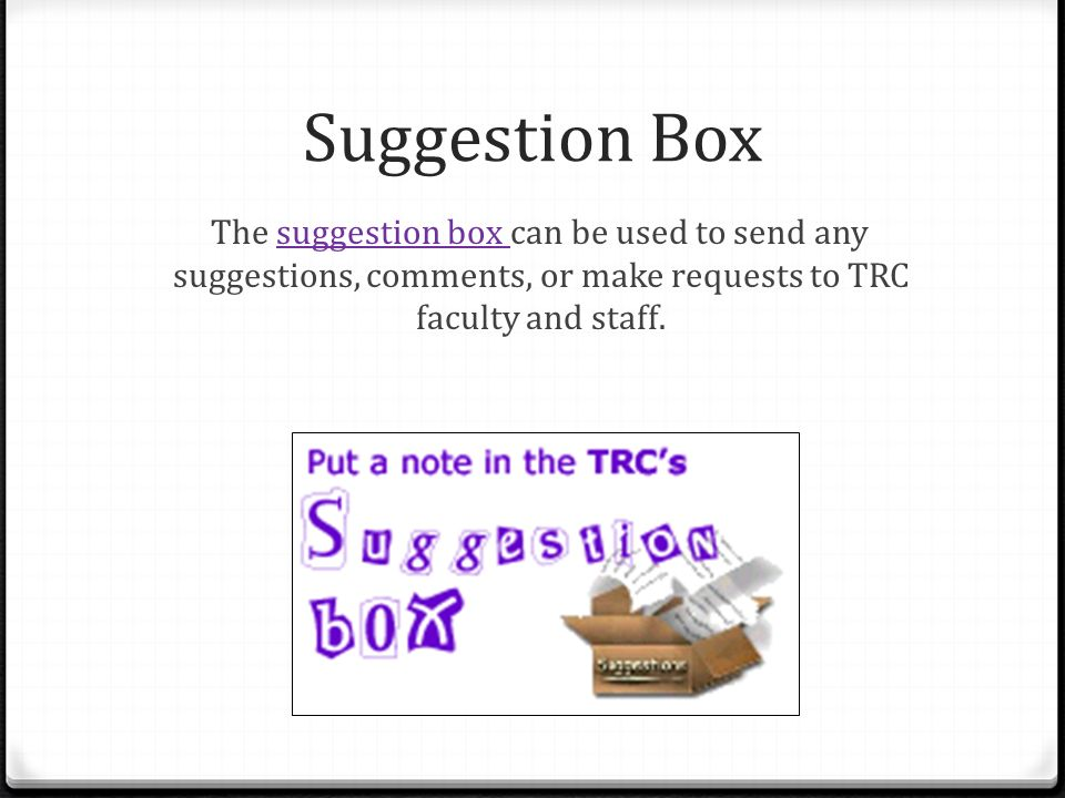 Suggestion Box The suggestion box can be used to send any suggestions, comments, or make requests to TRC faculty and staff.suggestion box