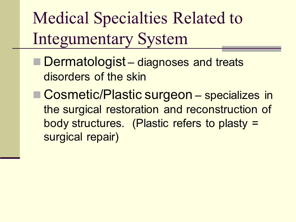 Medical Specialties Related to Integumentary System Dermatologist – diagnoses and treats disorders of the skin Cosmetic/Plastic surgeon – specializes