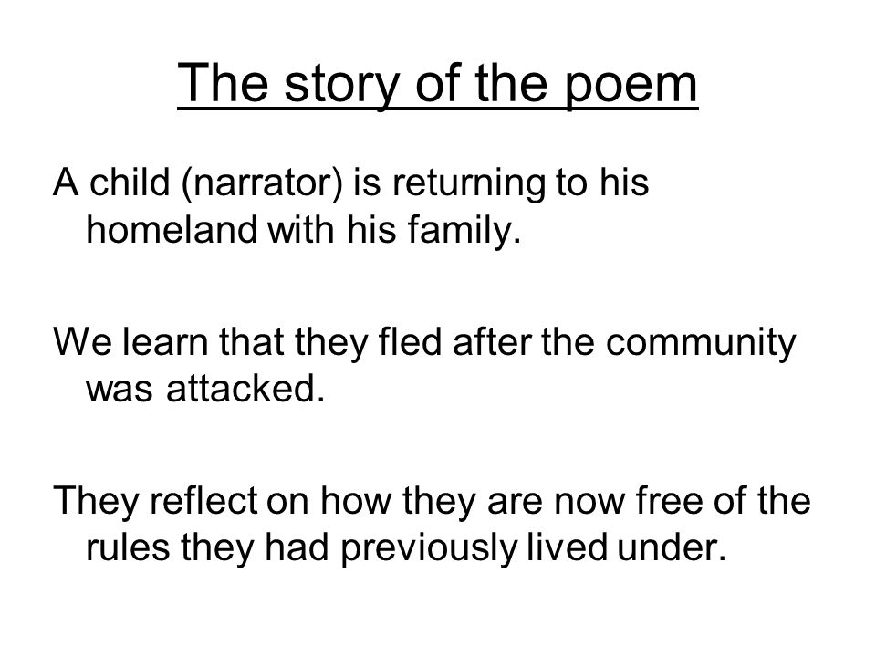 The story of the poem A child (narrator) is returning to his homeland with his family. We learn that they fled after the community was attacked. They