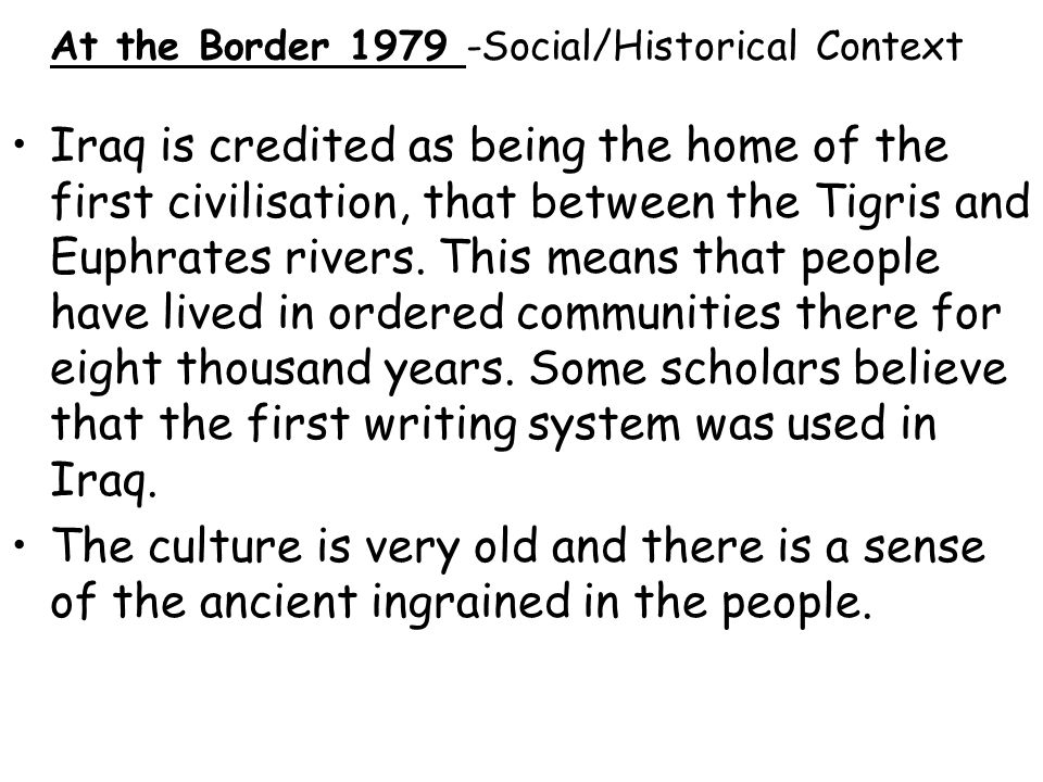At the Border 1979 -Social/Historical Context Iraq is credited as being the home of the first civilisation, that between the Tigris and Euphrates rive