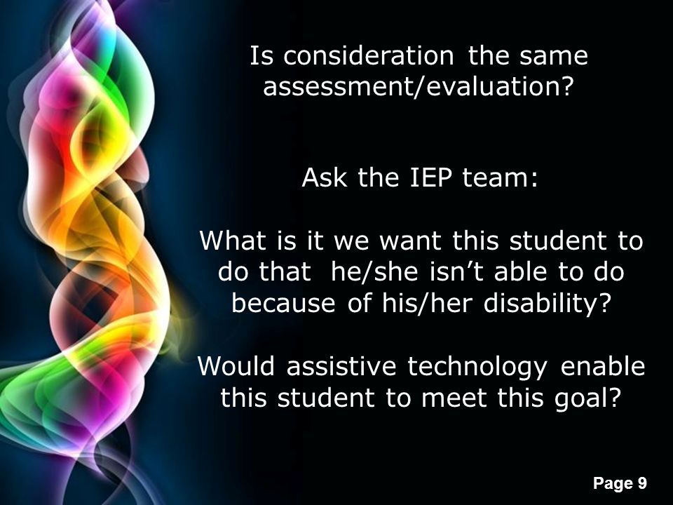 Free Powerpoint Templates Page 9 Is consideration the same assessment/evaluation? Ask the IEP team: What is it we want this student to do that he/she
