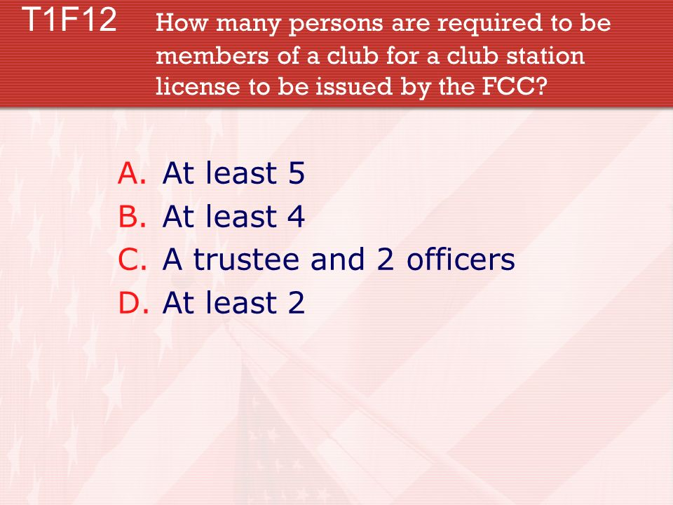 T1F12 How many persons are required to be members of a club for a club station license to be issued by the FCC? A.At least 5 B.At least 4 C.A trustee