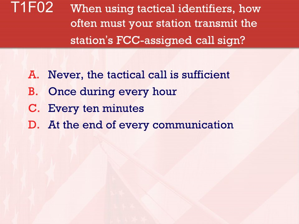 T1F02 When using tactical identifiers, how often must your station transmit the station s FCC-assigned call sign? A.Never, the tactical call is suffic