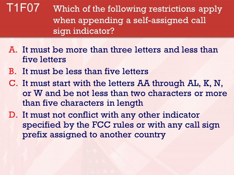 T1F07 Which of the following restrictions apply when appending a self-assigned call sign indicator? A.It must be more than three letters and less than