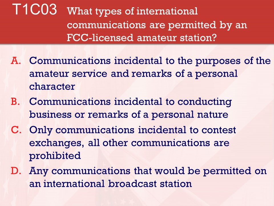 T1C03 What types of international communications are permitted by an FCC-licensed amateur station? A.Communications incidental to the purposes of the