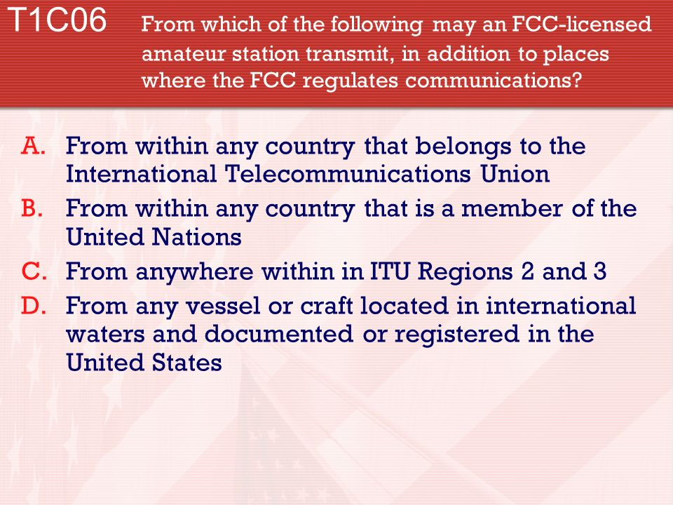 T1C06 From which of the following may an FCC-licensed amateur station transmit, in addition to places where the FCC regulates communications? A.From w