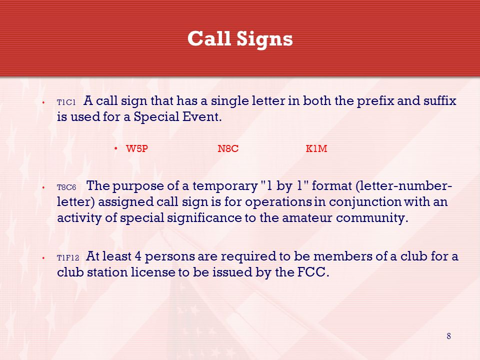 8 Call Signs T1C1 A call sign that has a single letter in both the prefix and suffix is used for a Special Event. W5P N8CK1M T8C6 The purpose of a tem