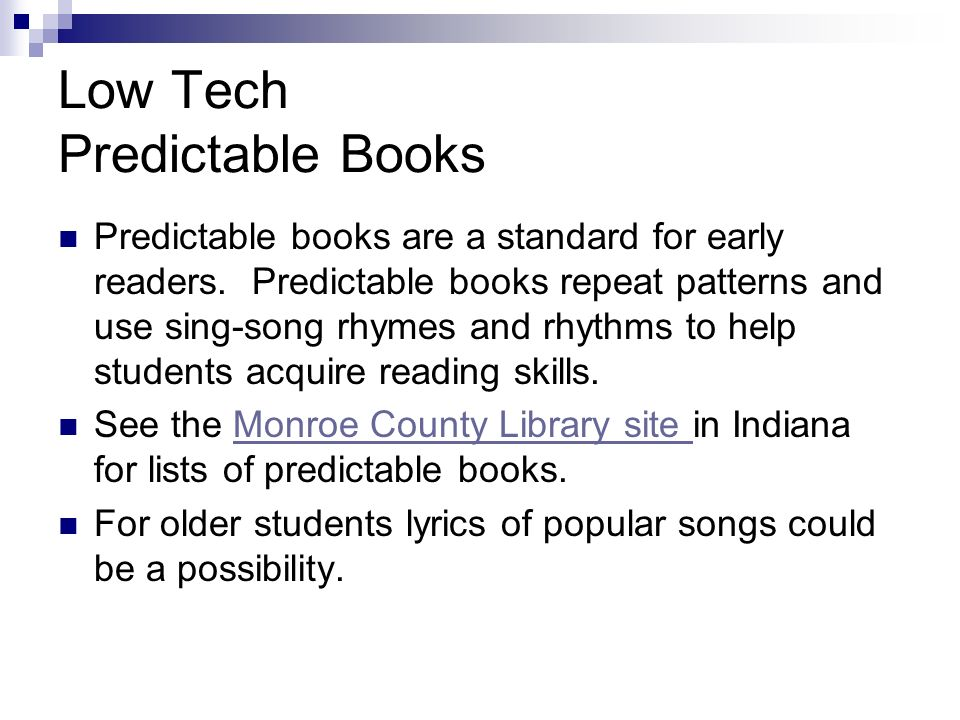 Low Tech Predictable Books Predictable books are a standard for early readers. Predictable books repeat patterns and use sing-song rhymes and rhythms