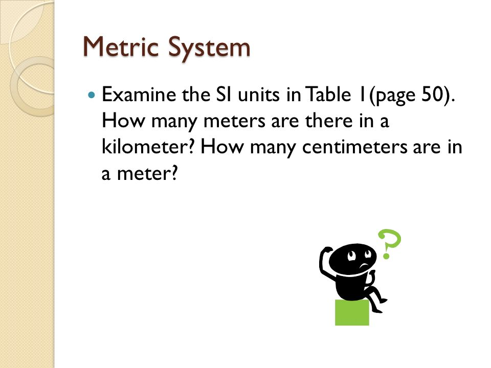 Metric System Examine the SI units in Table 1(page 50). How many meters are there in a kilometer? How many centimeters are in a meter?