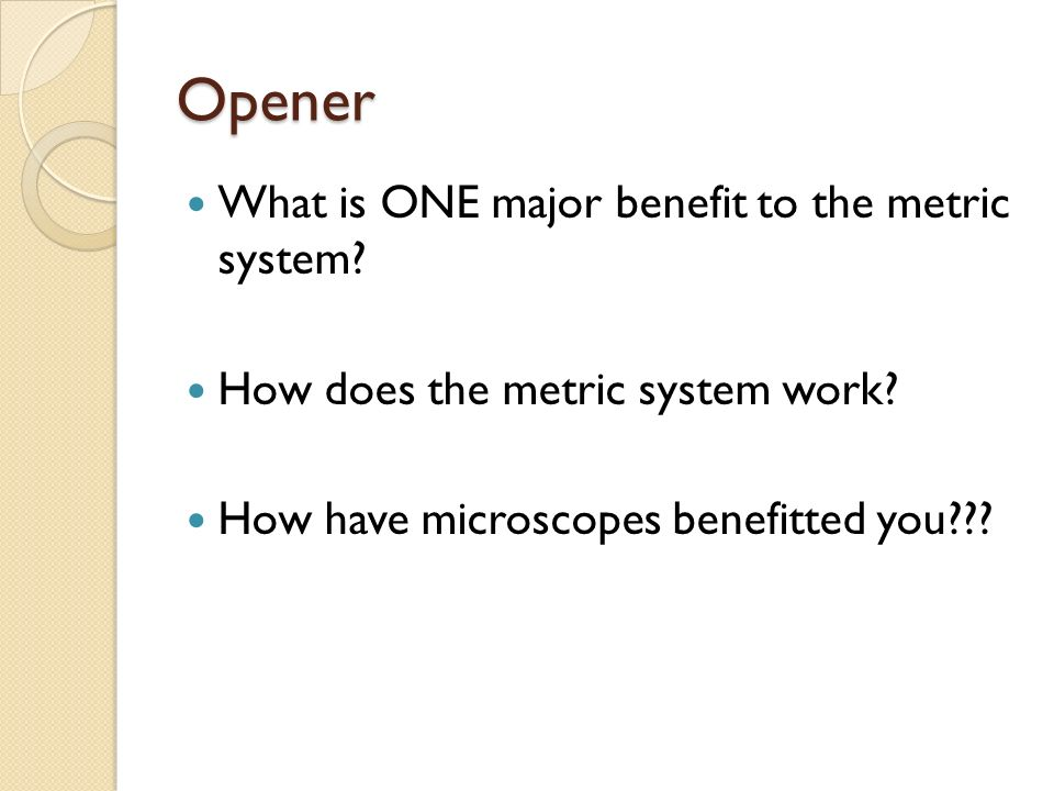 Opener What is ONE major benefit to the metric system? How does the metric system work? How have microscopes benefitted you???