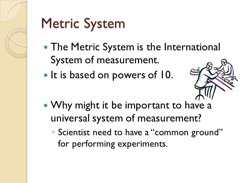 Metric System The Metric System is the International System of measurement. It is based on powers of 10. Why might it be important to have a universal