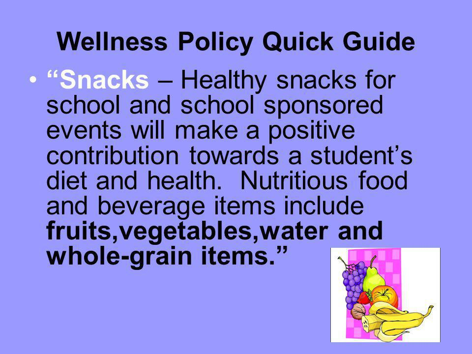 Wellness Policy Quick Guide Snacks – Healthy snacks for school and school sponsored events will make a positive contribution towards a students diet a