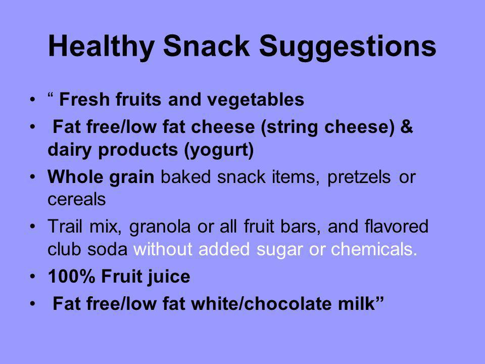 Healthy Snack Suggestions Fresh fruits and vegetables Fat free/low fat cheese (string cheese) & dairy products (yogurt) Whole grain baked snack items,