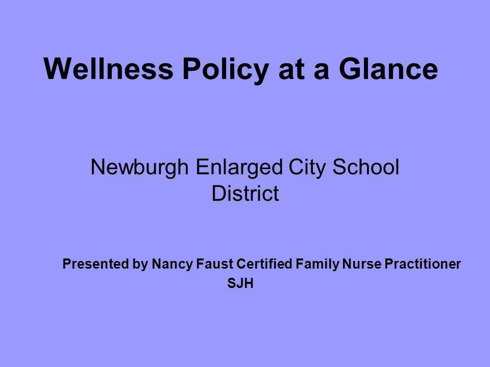 Wellness Policy at a Glance Newburgh Enlarged City School District Presented by Nancy Faust Certified Family Nurse Practitioner SJH