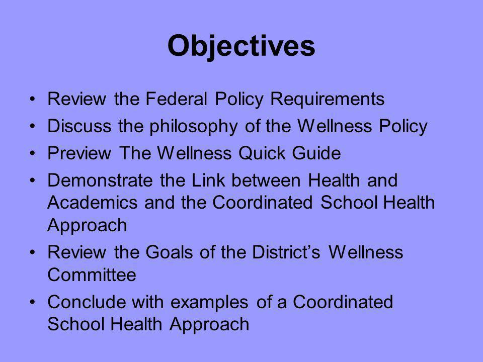 Objectives Review the Federal Policy Requirements Discuss the philosophy of the Wellness Policy Preview The Wellness Quick Guide Demonstrate the Link