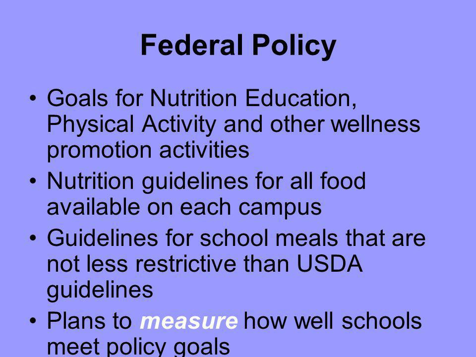 Federal Policy Goals for Nutrition Education, Physical Activity and other wellness promotion activities Nutrition guidelines for all food available on