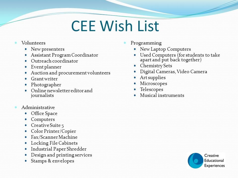 CEE Wish List Volunteers New presenters Assistant Program Coordinator Outreach coordinator Event planner Auction and procurement volunteers Grant writer Photographer Online newsletter editor and journalists Administrative Office Space Computers Creative Suite 5 Color Printer/Copier Fax/Scanner Machine Locking File Cabinets Industrial Paper Shredder Design and printing services Stamps & envelopes Programming New Laptop Computers Used Computers (for students to take apart and put back together) Chemistry Sets Digital Cameras, Video Camera Art supplies Microscopes Telescopes Musical instruments