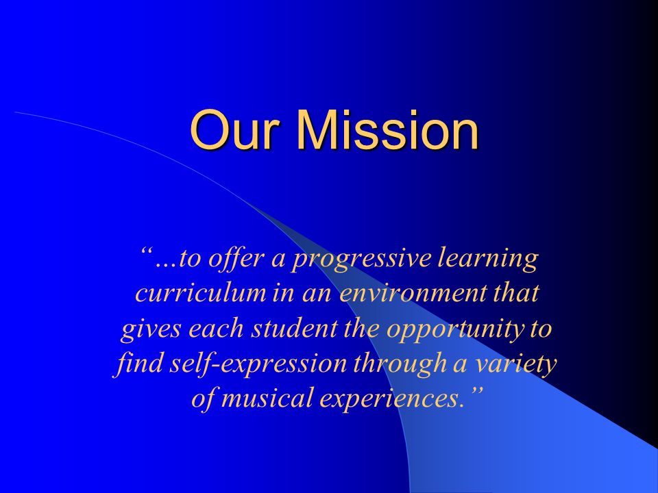 Our Mission …to offer a progressive learning curriculum in an environment that gives each student the opportunity to find self-expression through a variety of musical experiences.