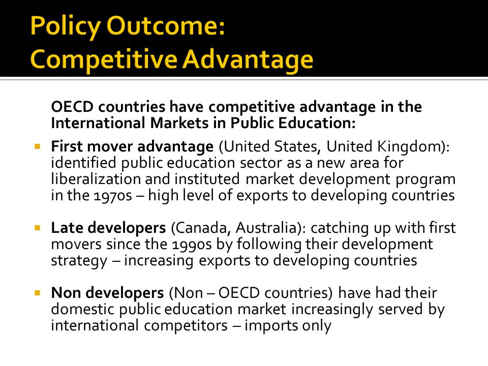 OECD countries have competitive advantage in the International Markets in Public Education: First mover advantage (United States, United Kingdom): identified public education sector as a new area for liberalization and instituted market development program in the 1970s – high level of exports to developing countries Late developers (Canada, Australia): catching up with first movers since the 1990s by following their development strategy – increasing exports to developing countries Non developers (Non – OECD countries) have had their domestic public education market increasingly served by international competitors – imports only