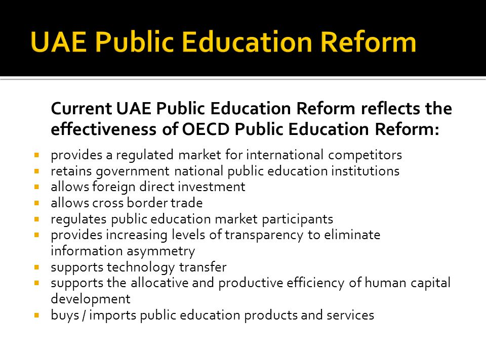 Current UAE Public Education Reform reflects the effectiveness of OECD Public Education Reform: provides a regulated market for international competitors retains government national public education institutions allows foreign direct investment allows cross border trade regulates public education market participants provides increasing levels of transparency to eliminate information asymmetry supports technology transfer supports the allocative and productive efficiency of human capital development buys / imports public education products and services