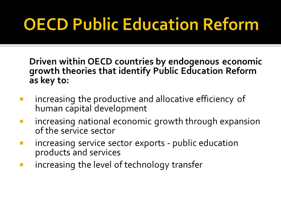 Driven within OECD countries by endogenous economic growth theories that identify Public Education Reform as key to: increasing the productive and allocative efficiency of human capital development increasing national economic growth through expansion of the service sector increasing service sector exports - public education products and services increasing the level of technology transfer