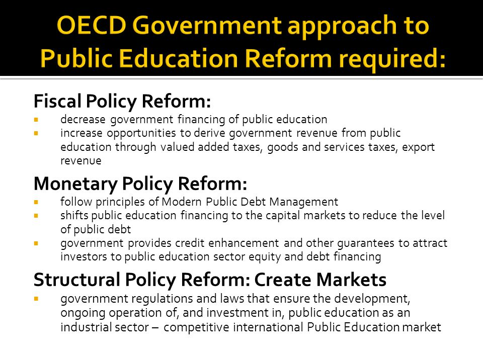 Fiscal Policy Reform: decrease government financing of public education increase opportunities to derive government revenue from public education through valued added taxes, goods and services taxes, export revenue Monetary Policy Reform: follow principles of Modern Public Debt Management shifts public education financing to the capital markets to reduce the level of public debt government provides credit enhancement and other guarantees to attract investors to public education sector equity and debt financing Structural Policy Reform: Create Markets government regulations and laws that ensure the development, ongoing operation of, and investment in, public education as an industrial sector – competitive international Public Education market