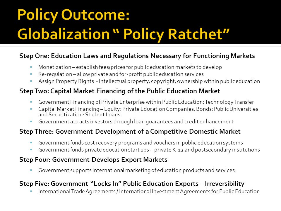 Step One: Education Laws and Regulations Necessary for Functioning Markets Monetization – establish fees/prices for public education markets to develop Re-regulation – allow private and for-profit public education services Assign Property Rights - intellectual property, copyright, ownership within public education Step Two: Capital Market Financing of the Public Education Market Government Financing of Private Enterprise within Public Education: Technology Transfer Capital Market Financing – Equity: Private Education Companies, Bonds: Public Universities and Securitization: Student Loans Government attracts investors through loan guarantees and credit enhancement Step Three: Government Development of a Competitive Domestic Market Government funds cost recovery programs and vouchers in public education systems Government funds private education start ups – private K-12 and postsecondary institutions Step Four: Government Develops Export Markets Government supports international marketing of education products and services Step Five: Government Locks In Public Education Exports – Irreversibility International Trade Agreements / International Investment Agreements for Public Education