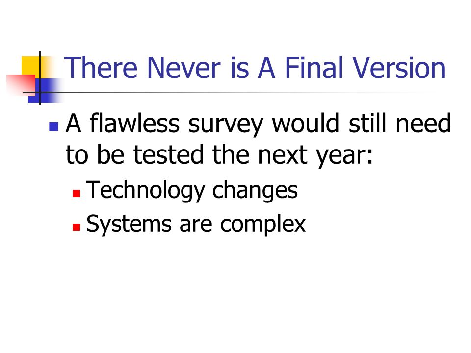 There Never is A Final Version A flawless survey would still need to be tested the next year: Technology changes Systems are complex