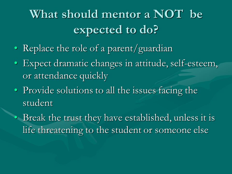 What should mentor a NOT be expected to do? Replace the role of a parent/guardianReplace the role of a parent/guardian Expect dramatic changes in atti