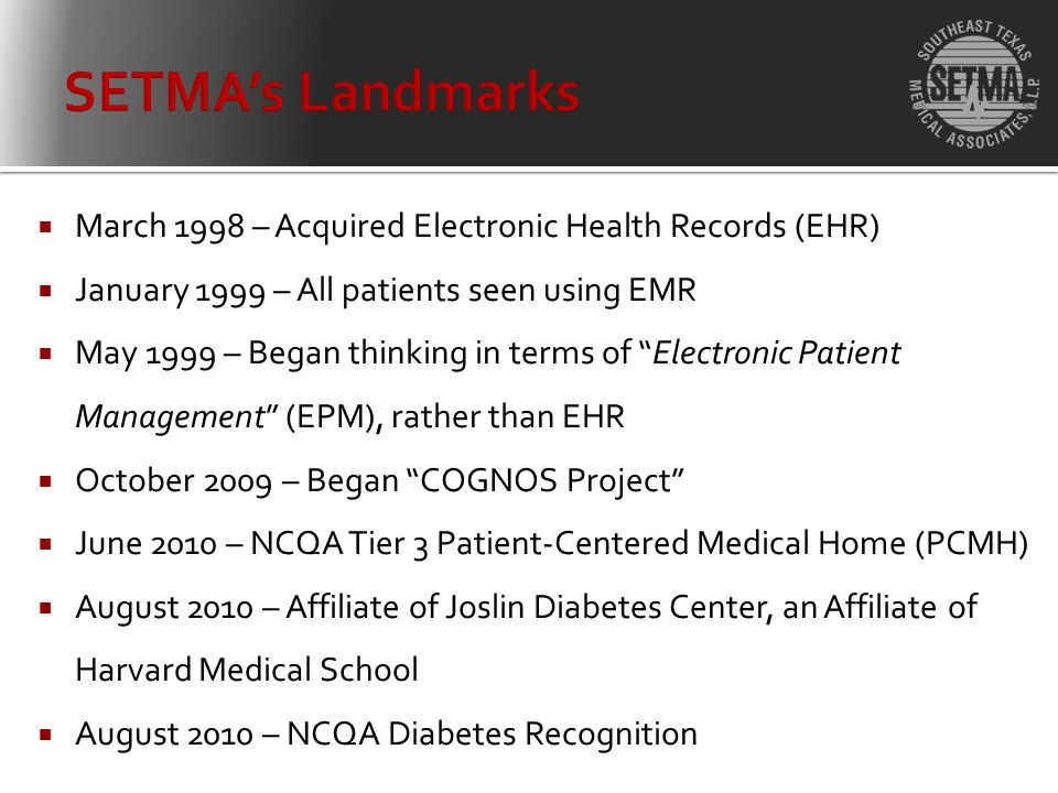 March 1998 – Acquired Electronic Health Records (EHR) January 1999 – All patients seen using EMR May 1999 – Began thinking in terms of Electronic Patient Management (EPM), rather than EHR October 2009 – Began COGNOS Project June 2010 – NCQA Tier 3 Patient-Centered Medical Home (PCMH) August 2010 – Affiliate of Joslin Diabetes Center, an Affiliate of Harvard Medical School August 2010 – NCQA Diabetes Recognition