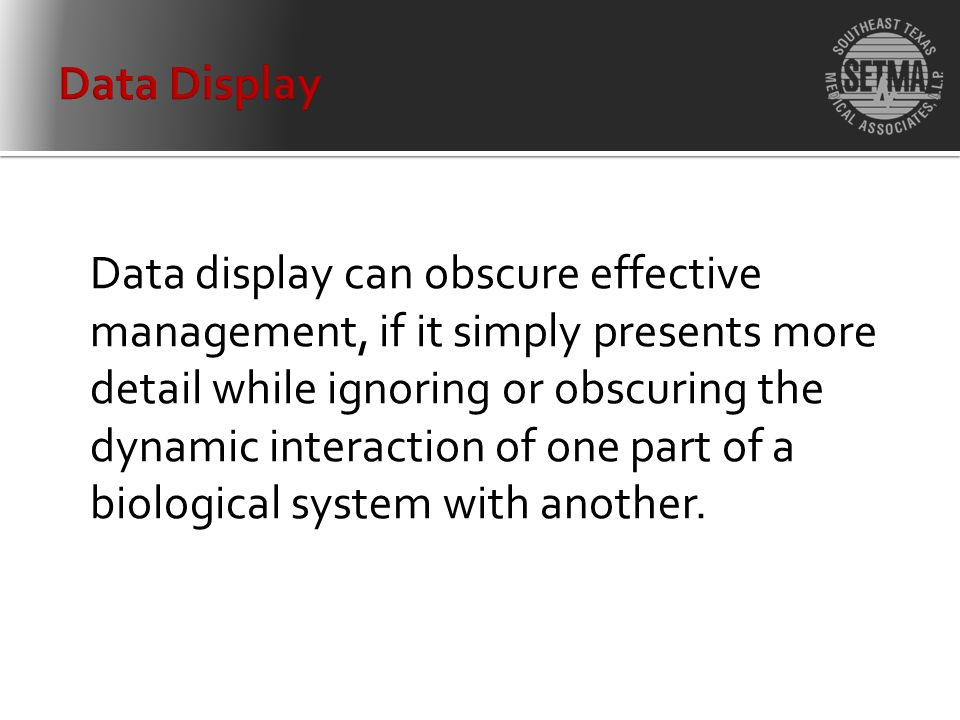 Data display can obscure effective management, if it simply presents more detail while ignoring or obscuring the dynamic interaction of one part of a