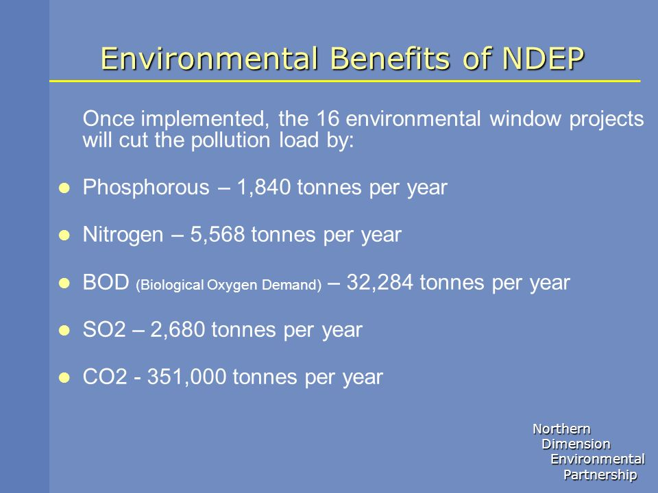 Northern Dimension Dimension Environmental Environmental Partnership Partnership Environmental Benefits of NDEP Once implemented, the 16 environmental