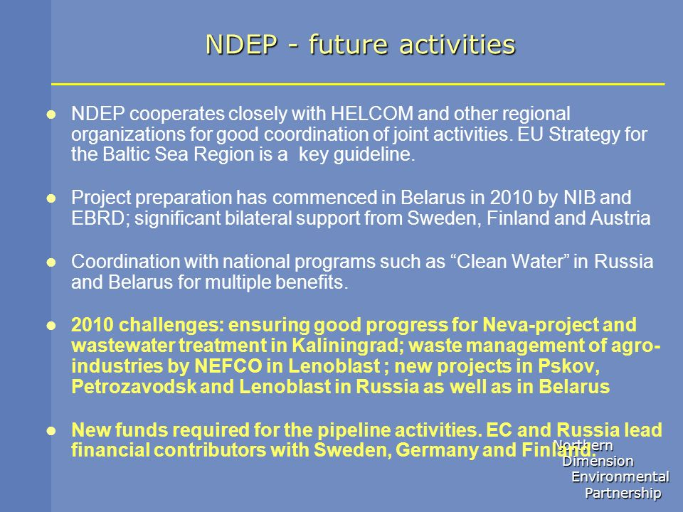 Northern Dimension Dimension Environmental Environmental Partnership Partnership NDEP - future activities NDEP cooperates closely with HELCOM and othe