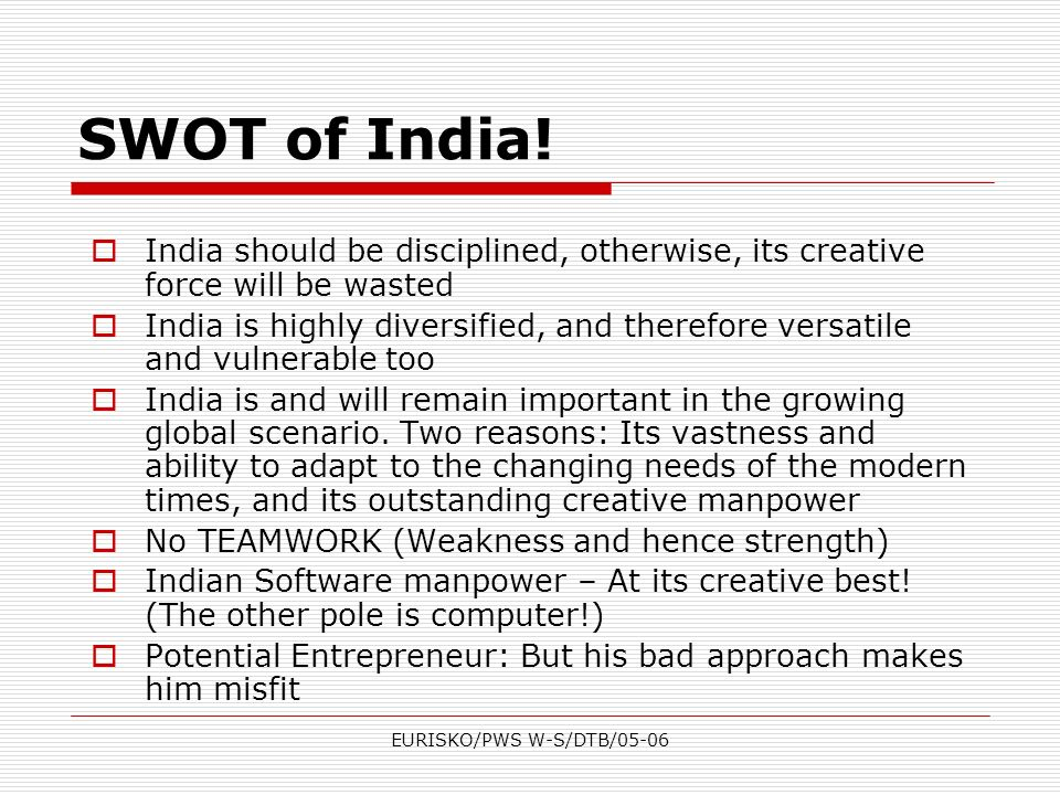 EURISKO/PWS W-S/DTB/05-06 SWOT of India! India should be disciplined, otherwise, its creative force will be wasted India is highly diversified, and th