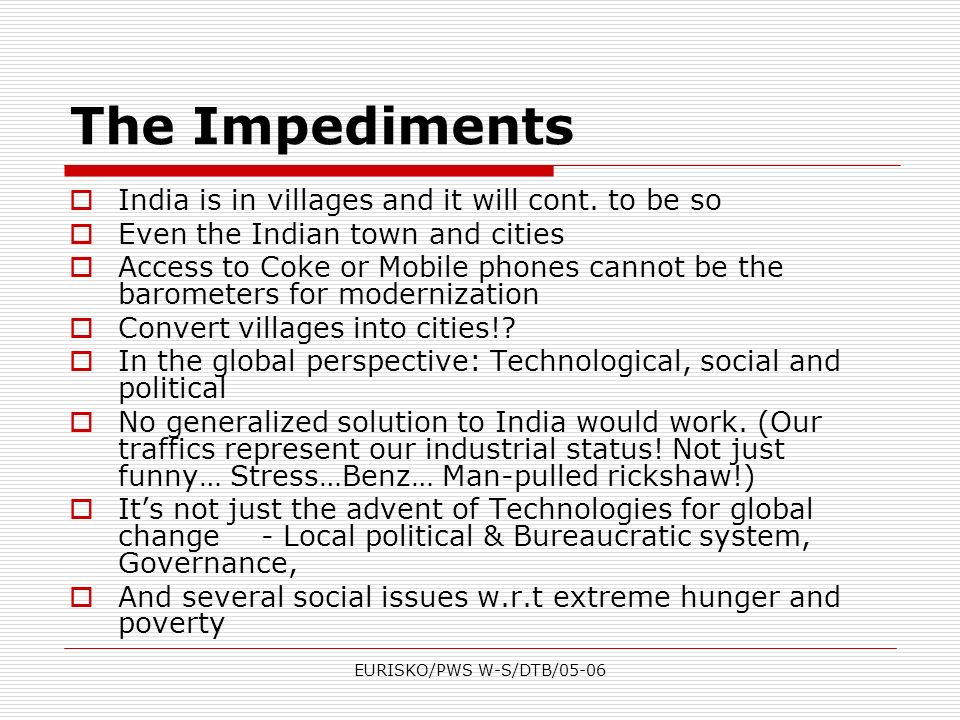 EURISKO/PWS W-S/DTB/05-06 The Impediments India is in villages and it will cont. to be so Even the Indian town and cities Access to Coke or Mobile pho