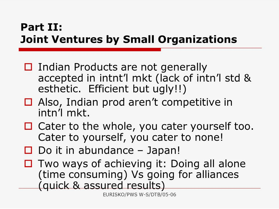 EURISKO/PWS W-S/DTB/05-06 Part II: Joint Ventures by Small Organizations Indian Products are not generally accepted in intntl mkt (lack of intnl std &
