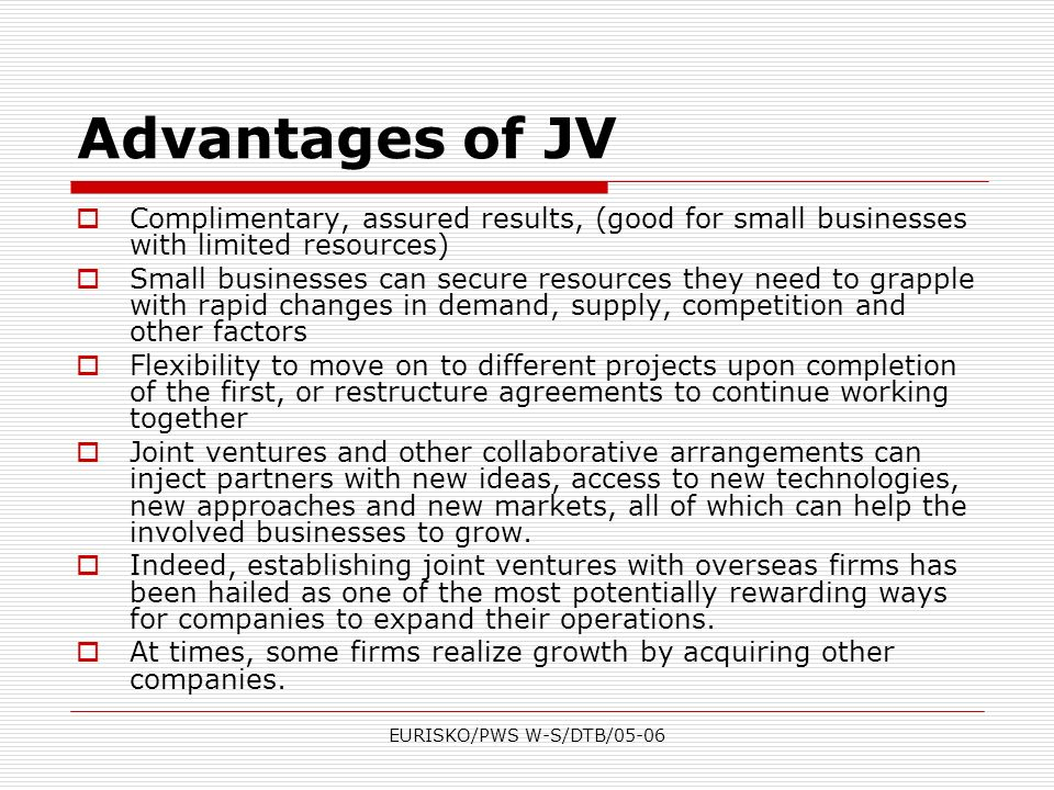 EURISKO/PWS W-S/DTB/05-06 Advantages of JV Complimentary, assured results, (good for small businesses with limited resources) Small businesses can sec