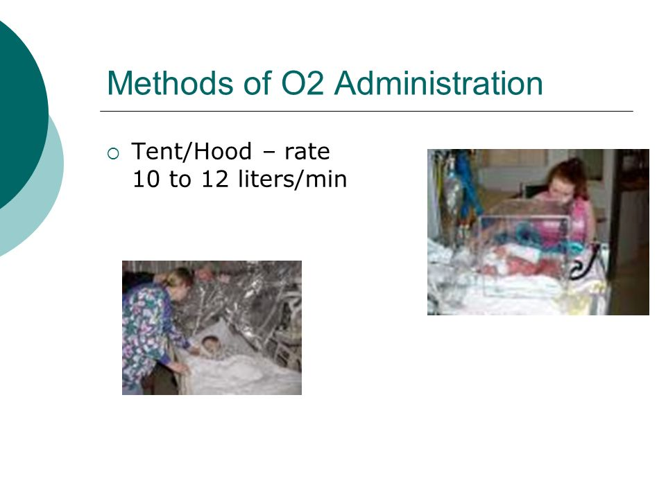 Methods of O2 Administration Tent/Hood – rate 10 to 12 liters/min