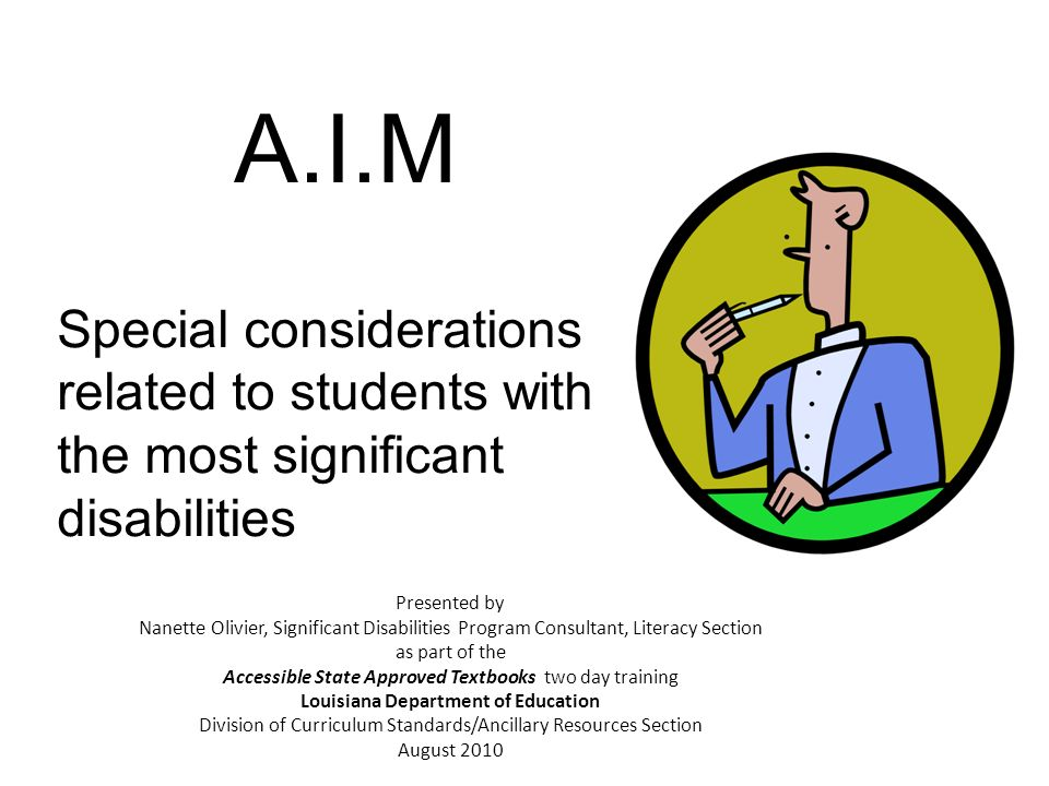 A.I.M Special considerations related to students with the most significant disabilities Presented by Nanette Olivier, Significant Disabilities Program Consultant, Literacy Section as part of the Accessible State Approved Textbooks two day training Louisiana Department of Education Division of Curriculum Standards/Ancillary Resources Section August 2010