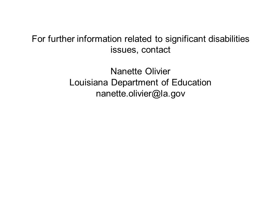 For further information related to significant disabilities issues, contact Nanette Olivier Louisiana Department of Education nanette.olivier@la.gov